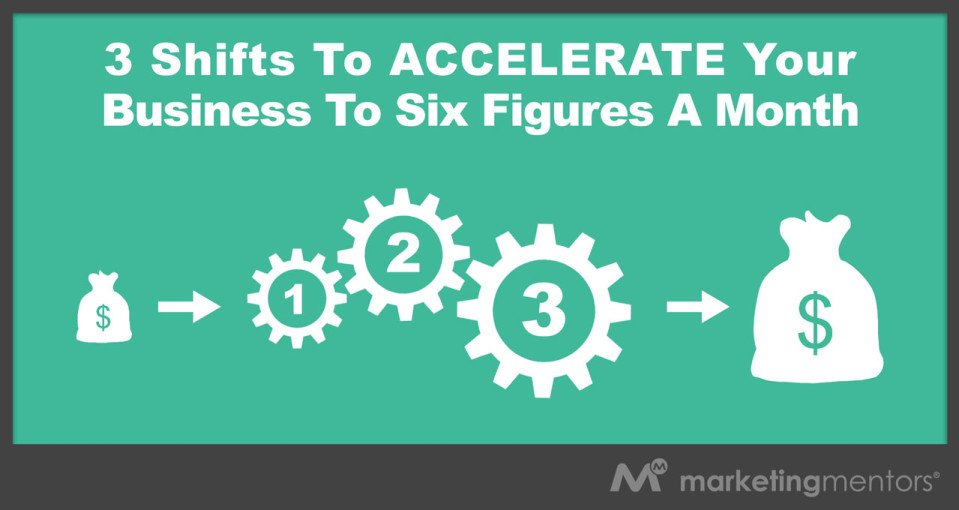 3 Simple Shifts That Will Accelerate Your Business To Six Figures A Month